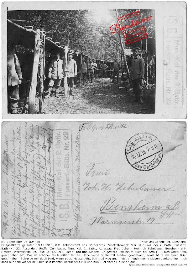 NL_Zehnbauer_05_004.jpg; Nachlass Zehnbauer, Bensheim; Feldpostkarte gelaufen 10.12.1916, K.D. Feldpostamt des Gardekorps, Zusatzstempel: S.B. Mun.-Kol. der 2. Battr., Fussartl. Batls.-Nr. 22, Absender: Untffz. Zehnbauer, Mun. Kol. 2. Battr., Adressat: Frau Johann Heinrich Zehnbauer, Bensheim a.B. Hessen, Wormserstr. 19, Text: 08.12.1916, Liebe Frau und Kinder! Bin gestern und heute auch bei dem [...], was Onkel Otto geschrieben hat. Das ist schöner als Munition fahren. Habe keine Briefe mit hierher genommen, sonst hätte ich einen Brief geschrieben. Schreibe mir doch bald, wenn es zu Hause geht. Ich muß weg und meist an euch meine Lieben denken. Wenn ich doch nur bald wieder bei Euch sein könnte. Herzlicher Gruß und Kuß Euer Vater, Grüße an alle; digitalisiert und transkribiert: Frank-Egon Stoll-Berberich 2017 ©.