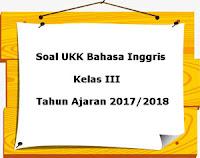 Soal UKK / UAS Bahasa Inggris Kelas 3 Semester 2 Terbaru Tahun Ajaran 2017/2018