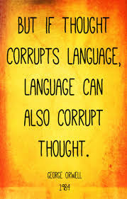 George Orwell: But if thought corrupts language, language can also corrupt thought.