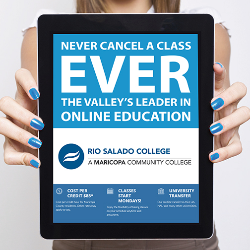 Image of a young woman holding an IPAD with a message.  Text: Never cancel a class EVER.  The Valley's leader in online education.  Rio Salado College logo,  Cost per credit $85.  Classes start Mondays.  University Transfer