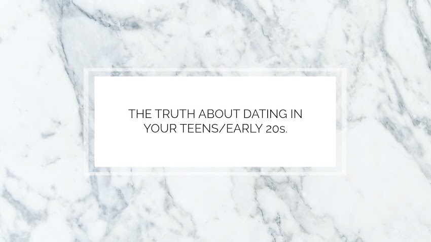 THE TRUTH ABOUT DATING IN YOUR TEENS/EARLY 20s