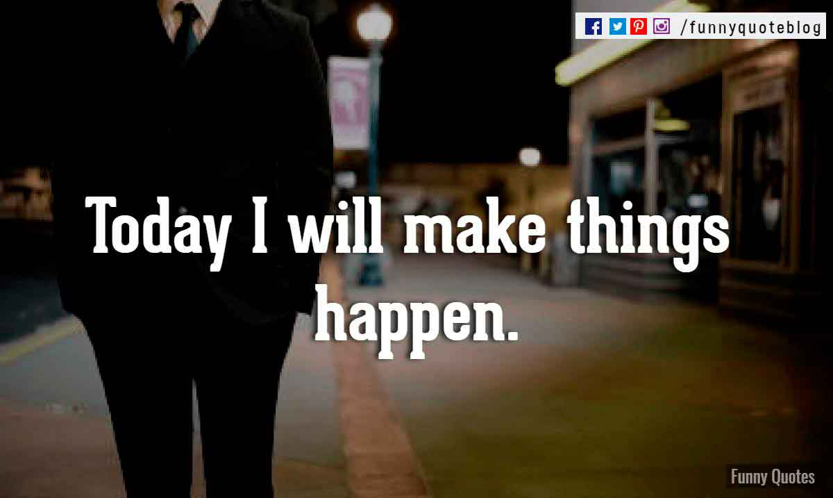 Today I will make things happen.