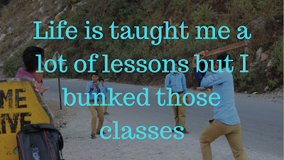 Life is taught me a lot of lessons but I bunked those classes