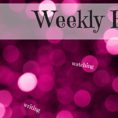 Weekly Round-Up: watching and writing and school