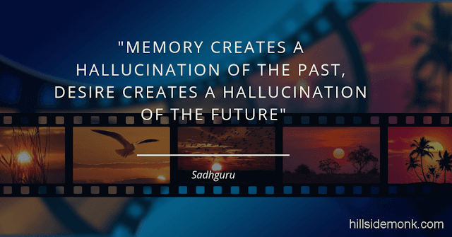 Sadguru Quotes-15 Memory creates a hallucination of the past, desire creates a hallucination of the future ~ Sadhguru