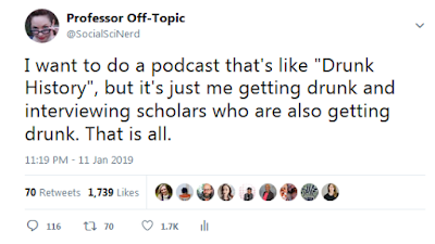 """I want to do a podcast that's like ""Drunk History"", but it's just me getting drunk and interviewing scholars who are also getting drunk. That is all."""