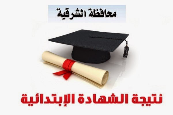 نتيجة الصف السادس الأبتدائى (الشهادة الأيتدائىة) محافظة الشرقية