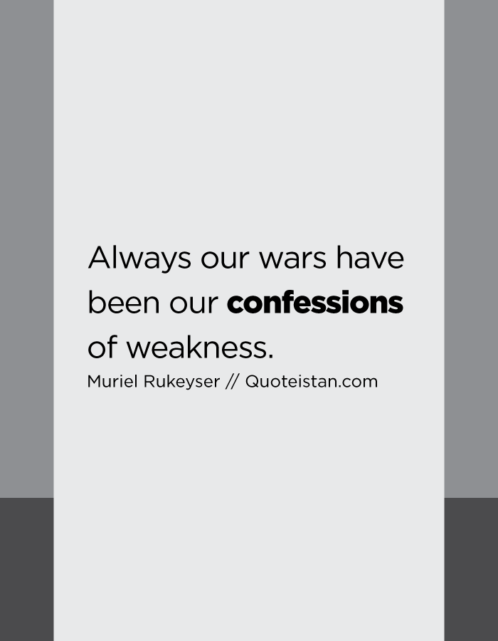Always our wars have been our confessions of weakness.