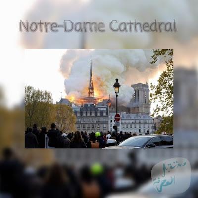 إحتراق كاتدرائية نوتردام الشهيرة بالعاصمة الفرنسية باريس