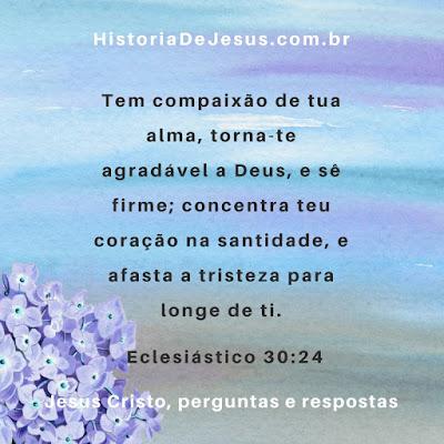 Eclesiástico 30:24 Tem compaixão de tua alma, torna-te agradável a Deus, e sê firme; concentra teu coração na santidade, e afasta a tristeza para longe de ti.
