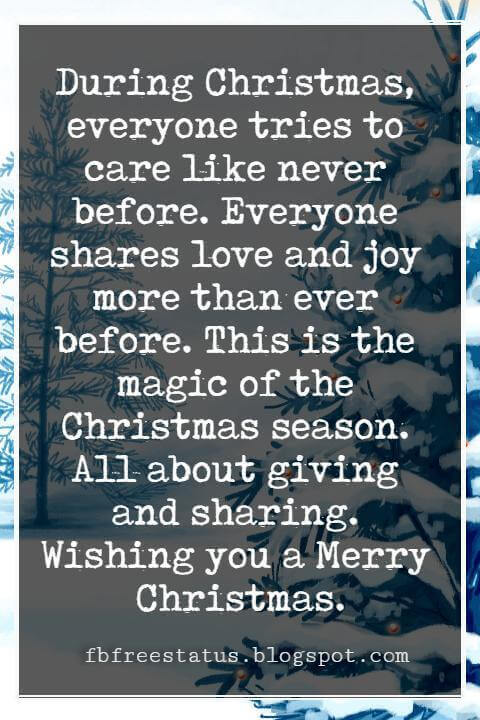 Merry Christmas Blessings, During Christmas, everyone tries to care like never before. Everyone shares love and joy more than ever before. This is the magic of the Christmas season. All about giving and sharing. Wishing you a Merry Christmas.