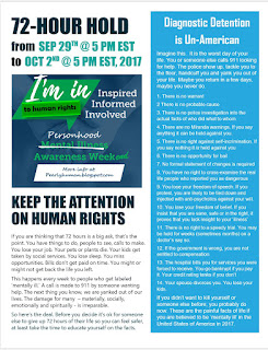 PERSONHOOD AWARENESS - 72-HOUR HOLD  from Friday, September 29th @ 5 PM EST to Monday, October 2nd @ 5 PM EST, 2017  'KEEP THE ATTENTION ON HUMAN RIGHTS'  If you are thinking that 72 hours is a big ask, that's the point. You have things to do, people to see, calls to make. You lose your job. Your pets or plants die. Your kids get taken by social services. You lose sleep. You miss opportunities. Bills don't get paid on time. You might or might not get back the life you left.  This happens every week to people who get labeled 'mentally ill.' A call is made to 911 by someone wanting help. The next thing you know, we are yanked out of our lives. The damage for many  – materially, socially, emotionally and spiritually - is irreparable.  So here's the deal. Before you decide it's ok for someone else to give up 72 hours of their life so you can feel safer, at least take the time to educate yourself on the facts.  Diagnostic Detention is Un-American   Imagine this.  It is the worst day of your life. You or someone else calls 911 looking for help. The police show up, tackle you to the floor, handcuff you and yank you out of your life. Maybe you return in a few days, maybe you never do.   1. There is no warrant  2. There is no probable cause  3. There is no police investigation into the actual facts of who did what to whom  4. There are no Miranda warnings. If you say anything it can be held against you.   5. There is no right against self-incrimination. If you say nothing it is held against you  6. There is no opportunity for bail  7. No formal statement of changes is required  8. You have no right to cross-examine the real life people who reported you as dangerous  9. You lose your freedom of speech. If you protest, you are likely to be tied down and  injected with anti-psychotics against your will.  10. You lose your freedom of belief. If you insist that you are sane, safe or in the right, it proves that you lack insight to your 'illness'   11. There is no right to a speed