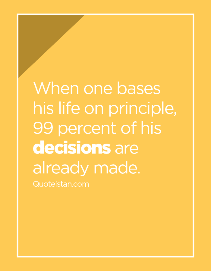 When one bases his life on principle, 99 percent of his decisions are already made.