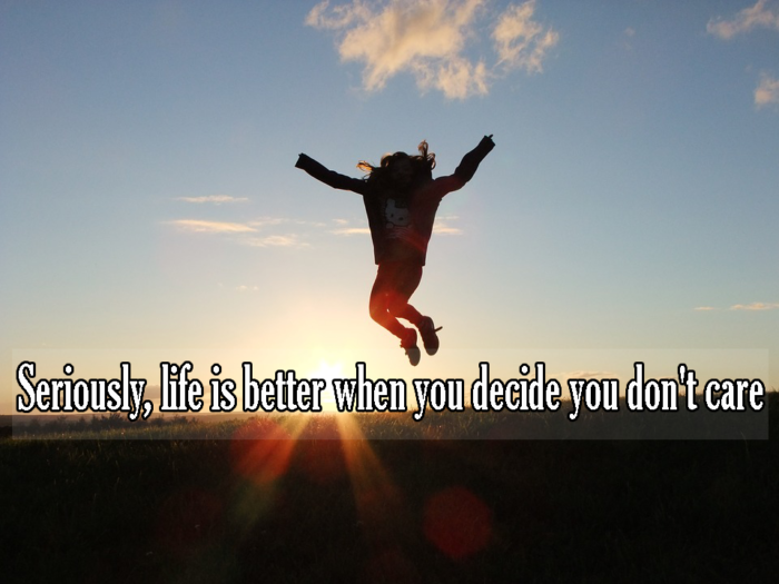 Seriously, life is better when you decide you don't care.