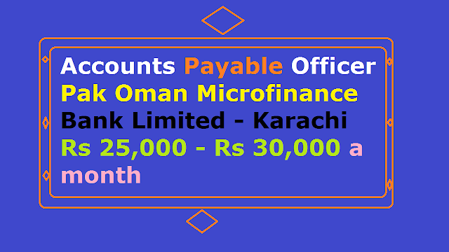 Accounts Payable Officer Pak Oman Microfinance Bank Limited - Karachi Rs 25,000 - Rs 30,000 a month