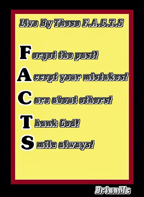 Live By These F.A.C.T.S. Forget the past! Accept your mistakes! Care about others! Thank God! Smile always!