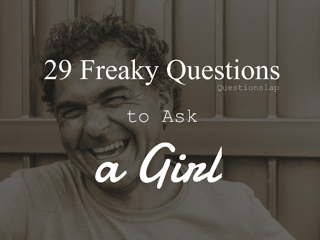 freaky questions to ask a girl