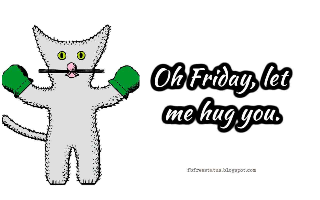 Oh Friday, let me hug you.