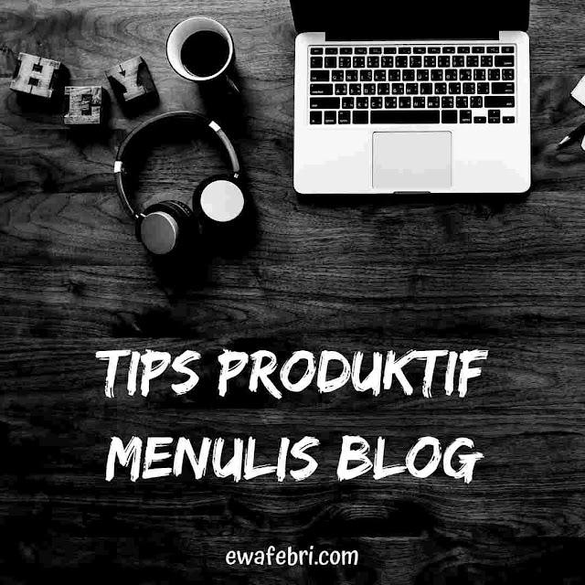 7 TIPS PRODUKTIF MENULIS BLOG BY EWAFEBRI