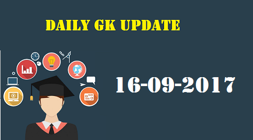 Daily GK Update 16th September 2017,Important Current Affairs