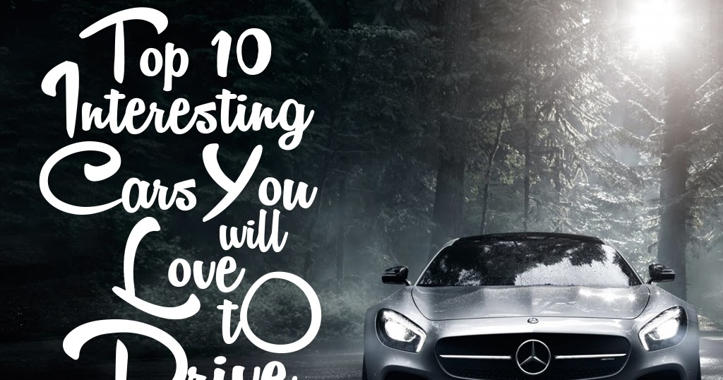 The Cars Blog Top 10 Interesting Cars You Will Love To Drive