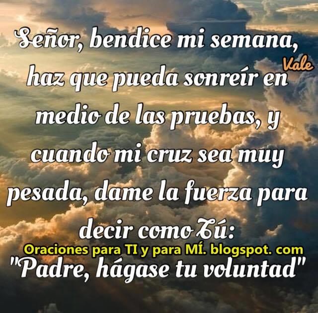 """Señor, bendice mi Semana, haz que pueda sonreír  en medio de las pruebas, y cuando mi cruz sea muy pesada, dame la fuerza para decir como Tú: """"Padre, hágase tu voluntad""""  Amén !"""