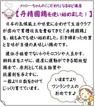 【丹精國鶏を使い始めました!】日本の気候風土や味覚に合わせて生活クラブが国内で育種改良を重ねてきた「丹精國鶏」を、椀もあでも使い始めました。引き締まった肉質と旨味が自慢の美味しい鶏肉です。遺伝子組替でないトウモロコシや大豆かす、飼料米をエサに、適度に運動ができる開放型鶏舎で、原則として抗生物質や抗菌剤を与えずに、一般より日数をかけてじっくり育てています。『いままでよりワンランク上のお肉です♪』