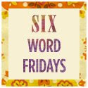 Six Word Fridays