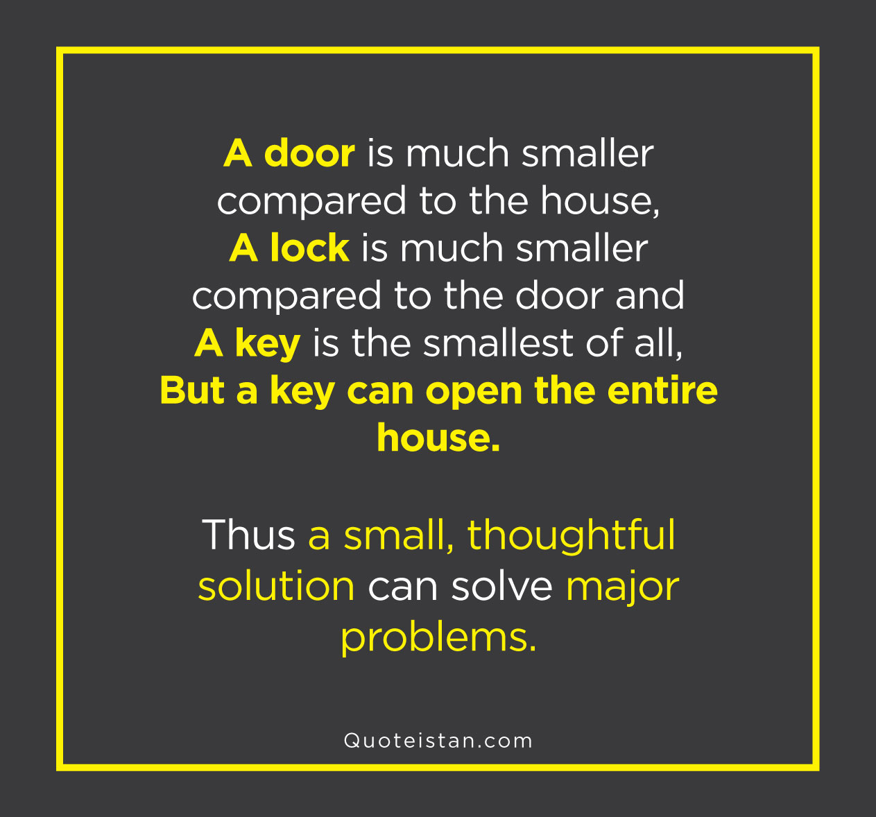 A door is much smaller compared to the house, a lock is much smaller compared to the door and a key is the smallest of all, but a key can open the entire house. Thus a small, thoughtful solution can solve major problems.