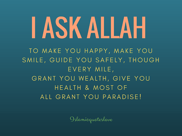 I ask Allah to make you happy, make you smile,  guide you safely, though every mile,  grant you wealth,  give u health & most of all grant you paradise!