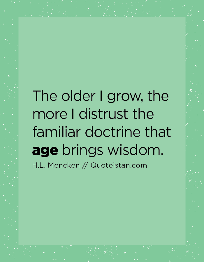 The older I grow, the more I distrust the familiar doctrine that age brings wisdom.