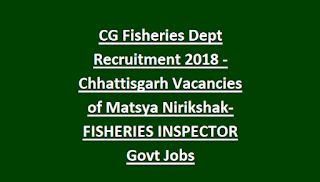 CG Fisheries Dept Recruitment 2018 - Chhattisgarh Vacancies of Matsya Nirikshak-FISHERIES INSPECTOR Govt Jobs
