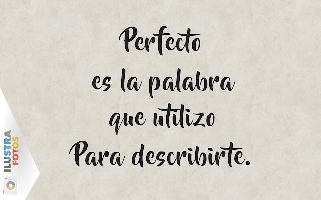 perfecto es la palabra que utilizo para describirte