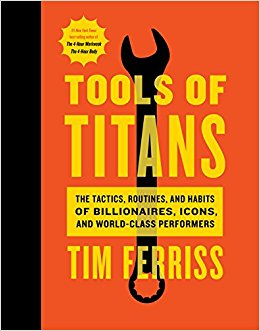 Tools of Titans: The Tactics, Routines, and Habits of Billionaires, Icons, and World-Class Performers, Tim Ferriss