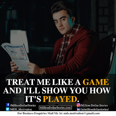 TREAT ME LIKE A GAME AND I'LL SHOW YOU HOW IT'S PLAYED.