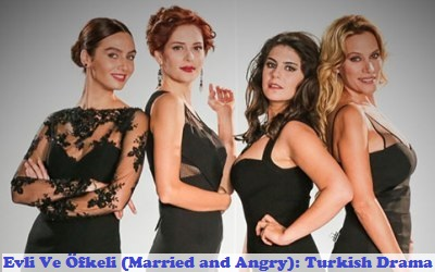 Evli Ve Ofkeli (Married and Angry) Synopsis And Cast: Turkish Drama