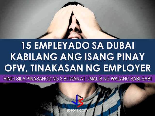"An employer in Dubai fled the country without paying 15 of their employees their salaries or gratuity leaving them in limbo over the deception made by their employer one of which is a Filipina OFW. Some of them has served the company for the last 10 years.They were not paid their salaries for three months and did not even receive their end-of-service benefits or gratuity.   In January, four of the workers filed a court case against Avenue Interiors. The court ordered the company to shut down, freeze all of its assets and bank accounts. However, without paying the staff their dues, the owner immediately left the country without notifying their employees.   The employer even owe a 38 year-old Filipina employee a sum of money amounting to AED 250,000. She had served the company for the last seven years with a salary of AED 8,000 per month.  ""They are monsters. They left without telling anyone and did not pay us anything. They never let me keep my commissions. I was told I would be allowed to keep 5% from each sale I made,"" the OFW said. ""We were not given our salaries for three months and we didn't get our gratuity. They even made me pay for my own health insurance. This was my first job in Dubai and I can't believe this has happened,"" she added.  An employee of the company who used to earn AED 5,000 per month said he is worried he won't be able to pay the school fee for his three children now.   ""I'm having a lot of difficulty now. My rent is due soon and I paid my children's fees after borrowing money from relatives. But how will I pay the next amount? I gave my hard work to this company for 10 years and this is how I'm repaid?"" he said.  The company owes him AED 17,000 excluding his end of service allowance.  HOW TO COMPUTE END OF SERVICE BENEFITS AWARD or END OF SERVICE GRATUITY FOR WORKERS IN DUBAI OR United Arab Emirates of UAE as per the UAE Ministry of Labour  An Indian driver earning AED 2,780, who had served the company for 10 years, also shared the sentiment of the many employees who felt cheated. ""They could've at least given me the salary they owed me. I anyway didn't make much here. I don't know why they didn't have the heart to pay me something,"" Arumugam said.  The company has about 100 employees, many of whom have already left the country without their salaries, provided plane tickets from their own pockets.  The Ministry of Human Resources and Emiratisation issued a statement that there are several measures in place to secure the rights of workers, including distributing the amount owed to the workers' after ceasing the company's bank accounts.  In such cases, these are the things that most likely about to take place, according to the Ministry of Human Resources and Emiratisation:    Governmental policies specify punishments and closure of companies that do not pay or give privileges to its employees.  The ministry has developed a number of channels that enable workers to communicate with authorities in an event where they fail to receive their dues. The workers can submit their complaints via the service-centre or through the smart applications of the ministry.  In an event where a complaint is filed by 10 workers or more, the ministry summons the employer and takes the required action.  In an event where the final judgement is in the favour of the workers and the employer does not follow through, the Labour Court will take action by freezing bank accounts and delivering the worker their rights. Workers, when they are in court, should ask for a temporary work permit to ensure some income in the period of the trial.  Source: Khaleej Times Recommended: Why OFWs Remain in Neck-deep Debts After Years Of Working Abroad? From beginning to the end, the real life of OFWs are colorful indeed.  To work outside the country, they invest too much, spend a lot. They start making loans for the processing of their needed documents to work abroad.  From application until they can actually leave the country, they spend big sum of money for it.  But after they were being able to finally work abroad, the story did not just end there. More often than not, the big sum of cash  they used to pay the recruitment agency fees cause them to suffer from indebtedness.  They were being charged and burdened with too much fees, which are not even compliant with the law. Because of their eagerness to work overseas, they immerse themselves to high interest loans for the sake of working abroad. The recruitment agencies play a big role why the OFWs are suffering from neck-deep debts. Even some licensed agencies, they freely exploit the vulnerability of the OFWs. Due to their greed to collect more cash from every OFWs that they deploy, it results to making the life of OFWs more miserable by burying them in debts.  The result of high fees collected by the agencies can even last even the OFWs have been deployed abroad. Some employers deduct it to their salaries for a number of months, leaving the OFWs broke when their much awaited salary comes.  But it doesn't end there. Some of these agencies conspire with their counterpart agencies to urge the foreign employers to cut the salary of the poor OFWs in their favor. That is of course, beyond the expectation of the OFWs.   Even before they leave, the promised salary is already computed and allocated. They have already planned how much they are going to send to their family back home. If the employer would cut the amount of the salary they are expecting to receive, the planned remittance will surely suffer, it includes the loans that they promised to be paid immediately on time when they finally work abroad.  There is such a situation that their family in the Philippines carry the burden of paying for these loans made by the OFW. For example. An OFW father that has found a mistress, which is a fellow OFW, who turned his back  to his family  and to his obligations to pay his loans made for the recruitment fees. The result, the poor family back home, aside from not receiving any remittance, they will be the ones who are obliged to pay the loans made by the OFW, adding weight to the emotional burden they already had aside from their daily needs.      Read: Common Money Mistakes Why Ofws remain Broke After Years Of Working Abroad   Source: Bandera/inquirer.net NATIONAL PORTAL AND NATIONAL BROADBAND PLAN TO  SPEED UP INTERNET SERVICES IN THE PHILIPPINES  NATIONWIDE SMOKING BAN SIGNED BY PRESIDENT DUTERTE   EMIRATES ID CAN NOW BE USED AS HEALTH INSURANCE CARD  TODAY'S NEWS THAT WILL REVIVE YOUR TRUST TO THE PHIL GOVERNMENT  BEWARE OF SCAMMERS!  RELOCATING NAIA  THE HORROR AND TERROR OF BEING A HOUSEMAID IN SAUDI ARABIA  DUTERTE WARNING  NEW BAGGAGE RULES FOR DUBAI AIRPORT    HUGE FISH SIGHTINGS  From beginning to the end, the real life of OFWs are colorful indeed. To work outside the country, they invest too much, spend a lot. They start making loans for the processing of their needed documents to work abroad.  NATIONAL PORTAL AND NATIONAL BROADBAND PLAN TO  SPEED UP INTERNET SERVICES IN THE PHILIPPINES In a Facebook post of Agriculture Secretary Manny Piñol, he said that after a presentation made by Dept. of Information and Communications Technology (DICT) Secretary Rodolfo Salalima, Pres. Duterte emphasized the need for faster communications in the country.Pres. Duterte earlier said he would like the Department of Information and Communications Technology (DICT) ""to develop a national broadband plan to accelerate the deployment of fiber optics cables and wireless technologies to improve internet speed."" As a response to the President's SONA statement, Salalima presented the  DICT's national broadband plan that aims to push for free WiFi access to more areas in the countryside.  Good news to the Filipinos whose business and livelihood rely on good and fast internet connection such as stocks trading and online marketing. President Rodrigo Duterte  has already approved the establishment of  the National Government Portal and a National Broadband Plan during the 13th Cabinet Meeting in Malacañang today. In a facebook post of Agriculture Secretary Manny Piñol, he said that after a presentation made by Dept. of Information and Communications Technology (DICT) Secretary Rodolfo Salalima, Pres. Duterte emphasized the need for faster communications in the country. Pres. Duterte earlier said he would like the Department of Information and Communications Technology (DICT) ""to develop a national broadband plan to accelerate the deployment of fiber optics cables and wireless technologies to improve internet speed."" As a response to the President's SONA statement, Salalima presented the  DICT's national broadband plan that aims to push for free WiFi access to more areas in the countryside.  The broadband program has been in the work since former President Gloria Arroyo but due to allegations of corruption and illegality, Mrs. Arroyo cancelled the US$329 million National Broadband Network (NBN) deal with China's ZTE Corp.just 6 months after she signed it in April 2007.  Fast internet connection benefits not only those who are on internet business and online business but even our over 10 million OFWs around the world and their families in the Philippines. When the era of snail mails, voice tapes and telegram  and the internet age started, communications with their loved one back home can be much easier. But with the Philippines being at #43 on the latest internet speed ranks, something is telling us that improvement has to made.                RECOMMENDED  BEWARE OF SCAMMERS!  RELOCATING NAIA  THE HORROR AND TERROR OF BEING A HOUSEMAID IN SAUDI ARABIA  DUTERTE WARNING  NEW BAGGAGE RULES FOR DUBAI AIRPORT    HUGE FISH SIGHTINGS    NATIONWIDE SMOKING BAN SIGNED BY PRESIDENT DUTERTE In January, Health Secretary Paulyn Ubial said that President Duterte had asked her to draft the executive order similar to what had been implemented in Davao City when he was a mayor, it is the ""100% smoke-free environment in public places.""Today, a text message from Sec. Manny Piñol to ABS-CBN News confirmed that President Duterte will sign an Executive Order to ban smoking in public places as drafted by the Department of Health (DOH). If you know someone who is sick, had an accident  or relatives of an employee who died while on duty, you can help them and their families  by sharing them how to claim their benefits from the government through Employment Compensation Commission.  Here are the steps on claiming the Employee Compensation for private employees.        Step 1. Prepare the following documents:  Certificate of Employment- stating  the actual duties and responsibilities of the employee at the time of his sickness or accident.  EC Log Book- certified true copy of the page containing the particular sickness or accident that happened to the employee.  Medical Findings- should come from  the attending doctor the hospital where the employee was admitted.     Step 2. Gather the additional documents if the employee is;  1. Got sick: Request your company to provide  pre-employment medical check -up or  Fit-To-Work certification at the time that you first got hired . Also attach Medical Records from your company.  2. In case of accident: Provide an Accident report if the accident happened within the company or work premises. Police report if it happened outside the company premises (i.e. employee's residence etc.)  3 In case of Death:  Bring the Death Certificate, Medical Records and accident report of the employee. If married, bring the Marriage Certificate and the Birth Certificate of his children below 21 years of age.      FINAL ENTRY HERE, LINKS OTHERS   Step 3.  Gather all the requirements together and submit it to the nearest SSS office. Wait for the SSS decision,if approved, you will receive a notice and a cheque from the SSS. If denied, ask for a written denial letter from SSS and file a motion for reconsideration and submit it to the SSS Main office. In case that the motion is  not approved, write a letter of appeal and send it to ECC and wait for their decision.      Contact ECC Office at ECC Building, 355 Sen. Gil J. Puyat Ave, Makati, 1209 Metro ManilaPhone:(02) 899 4251 Recommended: NATIONAL PORTAL AND NATIONAL BROADBAND PLAN TO  SPEED UP INTERNET SERVICES IN THE PHILIPPINES In a Facebook post of Agriculture Secretary Manny Piñol, he said that after a presentation made by Dept. of Information and Communications Technology (DICT) Secretary Rodolfo Salalima, Pres. Duterte emphasized the need for faster communications in the country.Pres. Duterte earlier said he would like the Department of Information and Communications Technology (DICT) ""to develop a national broadband plan to accelerate the deployment of fiber optics cables and wireless technologies to improve internet speed."" As a response to the President's SONA statement, Salalima presented the  DICT's national broadband plan that aims to push for free WiFi access to more areas in the countryside.   Read more: http://www.jbsolis.com/2017/03/president-rodrigo-duterte-approved.html#ixzz4bC6eQr5N Good news to the Filipinos whose business and livelihood rely on good and fast internet connection such as stocks trading and online marketing. President Rodrigo Duterte  has already approved the establishment of  the National Government Portal and a National Broadband Plan during the 13th Cabinet Meeting in Malacañang today. In a facebook post of Agriculture Secretary Manny Piñol, he said that after a presentation made by Dept. of Information and Communications Technology (DICT) Secretary Rodolfo Salalima, Pres. Duterte emphasized the need for faster communications in the country. Pres. Duterte earlier said he would like the Department of Information and Communications Technology (DICT) ""to develop a national broadband plan to accelerate the deployment of fiber optics cables and wireless technologies to improve internet speed."" As a response to the President's SONA statement, Salalima presented the  DICT's national broadband plan that aims to push for free WiFi access to more areas in the countryside.  The broadband program has been in the work since former President Gloria Arroyo but due to allegations of corruption and illegality, Mrs. Arroyo cancelled the US$329 million National Broadband Network (NBN) deal with China's ZTE Corp.just 6 months after she signed it in April 2007.  Fast internet connection benefits not only those who are on internet business and online business but even our over 10 million OFWs around the world and their families in the Philippines. When the era of snail mails, voice tapes and telegram  and the internet age started, communications with their loved one back home can be much easier. But with the Philippines being at #43 on the latest internet speed ranks, something is telling us that improvement has to made.                RECOMMENDED  BEWARE OF SCAMMERS!  RELOCATING NAIA  THE HORROR AND TERROR OF BEING A HOUSEMAID IN SAUDI ARABIA  DUTERTE WARNING  NEW BAGGAGE RULES FOR DUBAI AIRPORT    HUGE FISH SIGHTINGS    NATIONWIDE SMOKING BAN SIGNED BY PRESIDENT DUTERTE In January, Health Secretary Paulyn Ubial said that President Duterte had asked her to draft the executive order similar to what had been implemented in Davao City when he was a mayor, it is the ""100% smoke-free environment in public places.""Today, a text message from Sec. Manny Piñol to ABS-CBN News confirmed that President Duterte will sign an Executive Order to ban smoking in public places as drafted by the Department of Health (DOH).  Read more: http://www.jbsolis.com/2017/03/executive-order-for-nationwide-smoking.html#ixzz4bC77ijSR   EMIRATES ID CAN NOW BE USED AS HEALTH INSURANCE CARD  TODAY'S NEWS THAT WILL REVIVE YOUR TRUST TO THE PHIL GOVERNMENT  BEWARE OF SCAMMERS!  RELOCATING NAIA  THE HORROR AND TERROR OF BEING A HOUSEMAID IN SAUDI ARABIA  DUTERTE WARNING  NEW BAGGAGE RULES FOR DUBAI AIRPORT    HUGE FISH SIGHTINGS    How to File Employment Compensation for Private Workers If you know someone who is sick, had an accident  or relatives of an employee who died while on duty, you can help them and their families  by sharing them how to claim their benefits from the government through Employment Compensation Commission. If you know someone who is sick, had an accident  or relatives of an employee who died while on duty, you can help them and their families  by sharing them how to claim their benefits from the government through Employment Compensation Commission.  Here are the steps on claiming the Employee Compensation for private employees.        Step 1. Prepare the following documents:  Certificate of Employment- stating  the actual duties and responsibilities of the employee at the time of his sickness or accident.  EC Log Book- certified true copy of the page containing the particular sickness or accident that happened to the employee.  Medical Findings- should come from  the attending doctor the hospital where the employee was admitted.     Step 2. Gather the additional documents if the employee is;  1. Got sick: Request your company to provide  pre-employment medical check -up or  Fit-To-Work certification at the time that you first got hired . Also attach Medical Records from your company.  2. In case of accident: Provide an Accident report if the accident happened within the company or work premises. Police report if it happened outside the company premises (i.e. employee's residence etc.)  3 In case of Death:  Bring the Death Certificate, Medical Records and accident report of the employee. If married, bring the Marriage Certificate and the Birth Certificate of his children below 21 years of age.      FINAL ENTRY HERE, LINKS OTHERS   Step 3.  Gather all the requirements together and submit it to the nearest SSS office. Wait for the SSS decision,if approved, you will receive a notice and a cheque from the SSS. If denied, ask for a written denial letter from SSS and file a motion for reconsideration and submit it to the SSS Main office. In case that the motion is  not approved, write a letter of appeal and send it to ECC and wait for their decision.      Contact ECC Office at ECC Building, 355 Sen. Gil J. Puyat Ave, Makati, 1209 Metro ManilaPhone:(02) 899 4251 Recommended: NATIONAL PORTAL AND NATIONAL BROADBAND PLAN TO  SPEED UP INTERNET SERVICES IN THE PHILIPPINES In a Facebook post of Agriculture Secretary Manny Piñol, he said that after a presentation made by Dept. of Information and Communications Technology (DICT) Secretary Rodolfo Salalima, Pres. Duterte emphasized the need for faster communications in the country.Pres. Duterte earlier said he would like the Department of Information and Communications Technology (DICT) ""to develop a national broadband plan to accelerate the deployment of fiber optics cables and wireless technologies to improve internet speed."" As a response to the President's SONA statement, Salalima presented the  DICT's national broadband plan that aims to push for free WiFi access to more areas in the countryside.   Read more: http://www.jbsolis.com/2017/03/president-rodrigo-duterte-approved.html#ixzz4bC6eQr5N Good news to the Filipinos whose business and livelihood rely on good and fast internet connection such as stocks trading and online marketing. President Rodrigo Duterte  has already approved the establishment of  the National Government Portal and a National Broadband Plan during the 13th Cabinet Meeting in Malacañang today. In a facebook post of Agriculture Secretary Manny Piñol, he said that after a presentation made by Dept. of Information and Communications Technology (DICT) Secretary Rodolfo Salalima, Pres. Duterte emphasized the need for faster communications in the country. Pres. Duterte earlier said he would like the Department of Information and Communications Technology (DICT) ""to develop a national broadband plan to accelerate the deployment of fiber optics cables and wireless technologies to improve internet speed."" As a response to the President's SONA statement, Salalima presented the  DICT's national broadband plan that aims to push for free WiFi access to more areas in the countryside.  The broadband program has been in the work since former President Gloria Arroyo but due to allegations of corruption and illegality, Mrs. Arroyo cancelled the US$329 million National Broadband Network (NBN) deal with China's ZTE Corp.just 6 months after she signed it in April 2007.  Fast internet connection benefits not only those who are on internet business and online business but even our over 10 million OFWs around the world and their families in the Philippines. When the era of snail mails, voice tapes and telegram  and the internet age started, communications with their loved one back home can be much easier. But with the Philippines being at #43 on the latest internet speed ranks, something is telling us that improvement has to made.                RECOMMENDED  BEWARE OF SCAMMERS!  RELOCATING NAIA  THE HORROR AND TERROR OF BEING A HOUSEMAID IN SAUDI ARABIA  DUTERTE WARNING  NEW BAGGAGE RULES FOR DUBAI AIRPORT    HUGE FISH SIGHTINGS    NATIONWIDE SMOKING BAN SIGNED BY PRESIDENT DUTERTE In January, Health Secretary Paulyn Ubial said that President Duterte had asked her to draft the executive order similar to what had been implemented in Davao City when he was a mayor, it is the ""100% smoke-free environment in public places.""Today, a text message from Sec. Manny Piñol to ABS-CBN News confirmed that President Duterte will sign an Executive Order to ban smoking in public places as drafted by the Department of Health (DOH).  Read more: http://www.jbsolis.com/2017/03/executive-order-for-nationwide-smoking.html#ixzz4bC77ijSR   EMIRATES ID CAN NOW BE USED AS HEALTH INSURANCE CARD  TODAY'S NEWS THAT WILL REVIVE YOUR TRUST TO THE PHIL GOVERNMENT  BEWARE OF SCAMMERS!  RELOCATING NAIA  THE HORROR AND TERROR OF BEING A HOUSEMAID IN SAUDI ARABIA  DUTERTE WARNING  NEW BAGGAGE RULES FOR DUBAI AIRPORT    HUGE FISH SIGHTINGS   Requirements and Fees for Reduced Travel Tax for OFW Dependents What is a travel tax? According to TIEZA ( Tourism Infrastructure and Enterprise Zone Authority), it is a levy imposed by the Philippine government on individuals who are leaving the Philippines, as provided for by Presidential Decree (PD) 1183.   A full travel tax for first class passenger is PhP2,700.00 and PhP1,620.00 for economy class. For an average Filipino like me, it's quite pricey. Overseas Filipino Workers, diplomats and airline crew members are exempted from paying travel tax before but now, travel tax for OFWs are included in their air ticket prize and can be refunded later at the refund counter at NAIA.  However, OFW dependents can apply for  standard reduced travel tax. Children or Minors from 2 years and one (1) day to 12th birthday on date of travel.  Accredited Filipino journalist whose travel is in pursuit of journalistic assignment and   those authorized by the President of the Republic of the Philippines for reasons of national interest, are also entitled to avail the reduced travel tax. If you will travel anywhere in the world from the Philippines, you must be aware about the travel tax that you need to settle before your flight.  What is a travel tax? According to TIEZA ( Tourism Infrastructure and Enterprise Zone Authority), it is a levy imposed by the Philippine government on individuals who are leaving the Philippines, as provided for by Presidential Decree (PD) 1183.   A full travel tax for first class passenger is PhP2,700.00 and PhP1,620.00 for economy class. For an average Filipino like me, it's quite pricey. Overseas Filipino Workers, diplomats and airline crew members are exempted from paying travel tax before but now, travel tax for OFWs are included in their air ticket prize and can be refunded later at the refund counter at NAIA.  However, OFW dependents can apply for  standard reduced travel tax. Children or Minors from 2 years and one (1) day to 12th birthday on date of travel.  Accredited Filipino journalist whose travel is in pursuit of journalistic assignment and   those authorized by the President of the Republic of the Philippines for reasons of national interest, are also entitled to avail the reduced travel tax.           For privileged reduce travel tax, the legitimate spouse and unmarried children (below 21 years old) of the OFWs are qualified to avail.   How much can you save if you avail of the reduced travel tax?  A full travel tax for first class passenger is PhP2,700.00 and PhP1,620.00 for economy class. Paying it in full can be costly. With the reduced travel tax policy, your travel tax has been cut roughly by 50 percent for the standard reduced rate and further lower  for the privileged reduce rate.  How much is the Reduced Travel Tax?  First Class Economy Standard Reduced Rate P1,350.00 P810.00 Privileged Reduced Rate    P400.00 P300.00  Image from TIEZA ©2017 THOUGHTSKOTO"