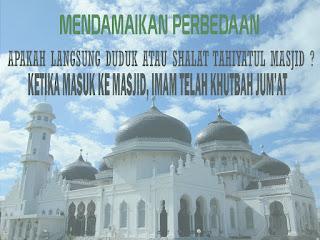 Mendamaikan Khilafiyah Langsung Duduk atau shalat Tahiyatul Masjid saat Masuk Masjid ketika Khutbah Jum'at;