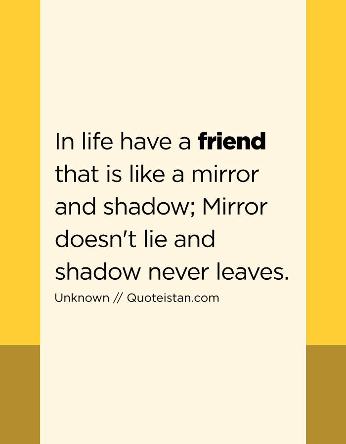 In life have a friend that is like a mirror and shadow; Mirror doesn't lie and shadow never leaves.