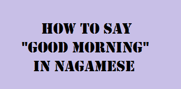 How To Say Good Morning In Nagamese