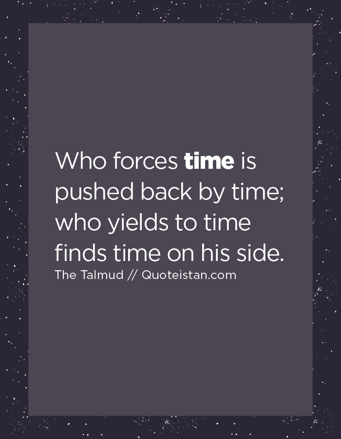 Who forces time is pushed back by time; who yields to time finds time on his side.