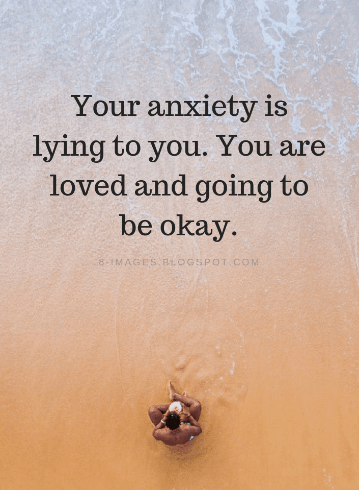 Your Anxiety Is Lying To You You Are Loved And Going To Be Okay