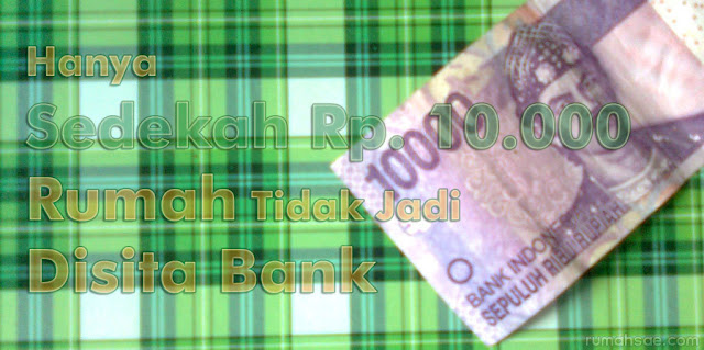 Hanya Sedekah Rp. 10.000 Rumah Tidak Jadi Disita Bank