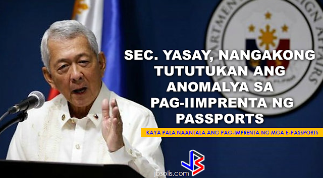 "Foreign Affairs Secretary Perfecto Yasay Jr, vowed to pursue the alleged passport printing anomaly and bring it immediately to President Duterte's attention for appropriate action.  DFA SECRETARY YASAY VOWS TO ADDRESS ANOMALY IN PASSPORT PRINTING         ""During the previous administration, the printing of our e-passports was transferred from the BSP to a government controlled agency known as APO that did not have the capability, the equipment or expertise to print this passport,"" Yasay said. This clearly explain why the e-passports are taking a very unreasonable time to be printed. They gave the job to the wrong people. The Secretary said that he had attempted to stop the anomaly by urging the Bangko Sentral Ng Pilipinas (BSP) to take the job back  but, to his surprise, the BSP refused to do so.          Last year, a graft case has been filed by the Anti-Trapo Movement (ATM), an anti corruption watchdog, against the two former DFA Secretaries Alberto Romulo and Albert del Rosario, together with other DFA  and BSP personnels who served under the two previous administrations. Romulo was Foreign Affairs Secretary from August 2005 to February 2011 while Del Rosario held the post from February 2011 to March 2016.  In a statement by the ATM, they said that,   ""The Department of Foreign Affairs and the Bangko Sentral ng Pilipinas be made to explain why a total of P1.625 Billion of sparse and limited taxpayers' money has been spent by the DFA/BSP on the E-Passport project since early 2011, when the Machine Readable Passport/Visa (MRP/V) Project would have entailed absolutely no cost in terms of taxpayers' money.""    The group said that the supposed e-passport production anomalies continued under former DFA Secretary del Rosario, awarding the  negotiated contract  to APO Production Unit, which has no track record on printing security documents such as the Philippine Passport, and said to be using an outdated  and cheap printing equipments.   Yasay said he already informed President Duterte about the matter--his plans and actions.  ""First and foremost, I would like that private entity to be liable to us. Once an agreement is signed to this effect, then I can sit down with them and deal with these specific problems that we are now facing and if it cannot be fixed at least I have a recourse against them,"" he said."