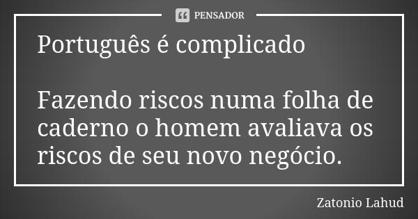 Português é complicado: Fazendo riscos numa folha de caderno o homem avaliava os riscos de seu novo negócio