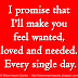 I promise that I'll make you feel wanted, loved and needed. Every single day.