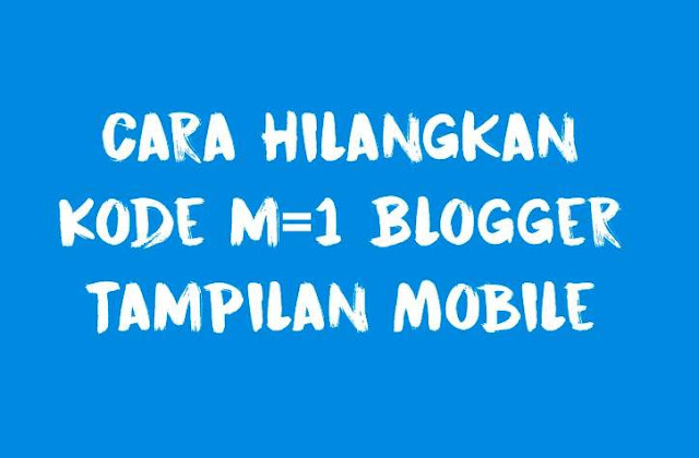 Cara Hilangkan Kode m=1 url blogger saat di buka lewat HP atau Mobile
