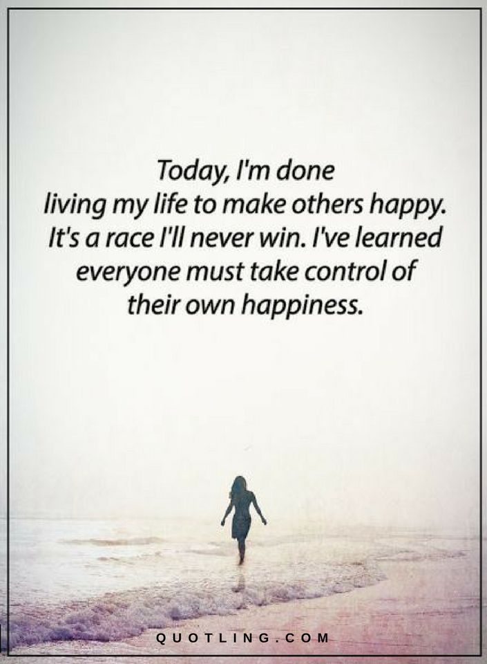 Today I Am Done Living My Life To Make Others Happy It S A Race I