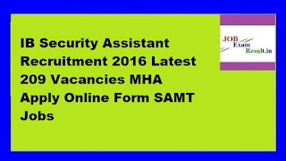 IB Security Assistant Recruitment 2016 Latest 209 Vacancies MHA Apply Online Form SAMT Jobs