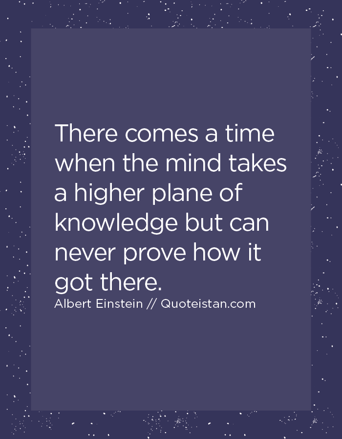 There comes a time when the mind takes a higher plane of knowledge but can never prove how it got there.
